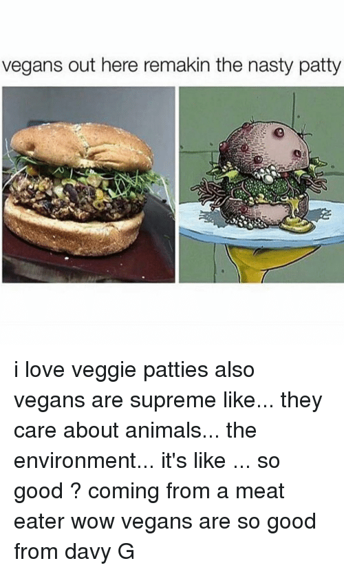 Meat Eater: vegans out here remakin the nasty patty i love veggie patties also vegans are supreme like... they care about animals... the environment... it's like ... so good ? coming from a meat eater wow vegans are so good from davy G