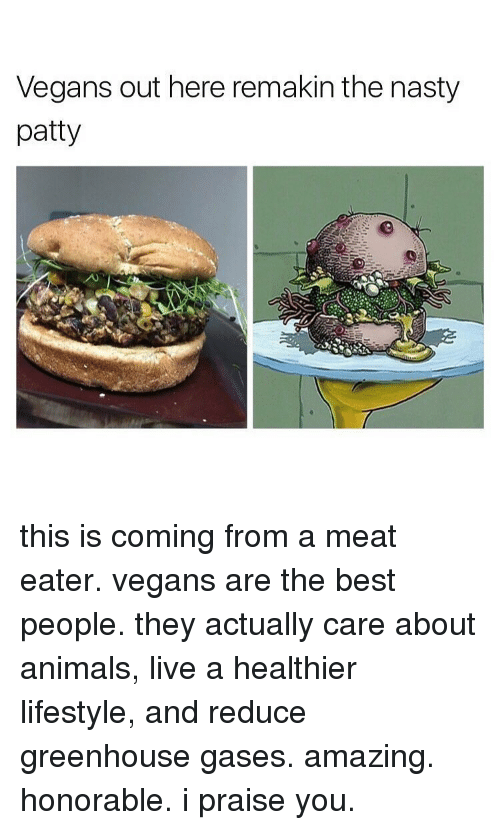 Meat Eater: Vegans out here remakin the nasty  patty this is coming from a meat eater. vegans are the best people. they actually care about animals, live a healthier lifestyle, and reduce greenhouse gases. amazing. honorable. i praise you.
