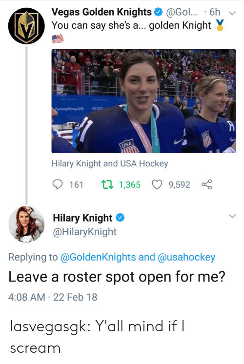 Hilary: Vegas Golden Knights@Gol.. 6h v  You can say she's a... golden Knight Y  Pyeongchang 2018  201  USA  Hilary Knight and USA Hockey  161 1,365 9,592 ç  Hilary Knight Φ  @HilaryKnight  Replying to @GoldenKnights and @usahockey  Leave a roster spot open for me?  4:08 AM 22 Feb 18 lasvegasgk:  Y'all mind if I scream