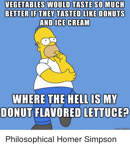 Homer Simpson: VEGETABLES WOULD TASTE SOMUCH  BETTER IF THEY TASTED LIKE DONUTS  AND  ICE CREAM  WHERE THE HELL IS MY  DONUT FLAVORED LETTUCE? Philosophical Homer Simpson