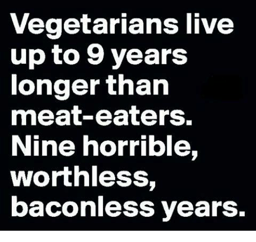 Meat Eater: vegetarians live  up to 9 years  longer than  meat-eaters.  Nine horrible,  worthless,  baconless years.