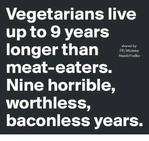 Meat Eater: Vegetarians live  up to 9 years  longer than  shared by  FB/Mommy  Needs Vodka  meat-eaters.  Nine horrible,  worthless  baconless years.