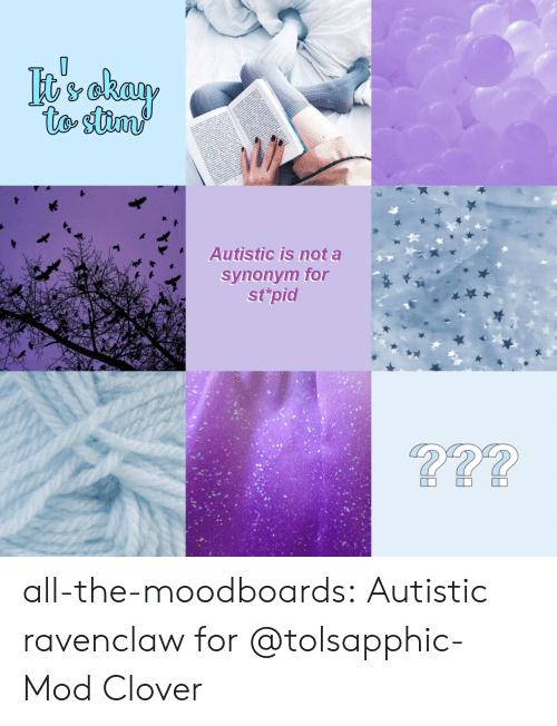 mod: vekay  to stim  Autistic is not a  synonym for  st'pid  ?? all-the-moodboards:  Autistic ravenclaw for @tolsapphic-Mod Clover