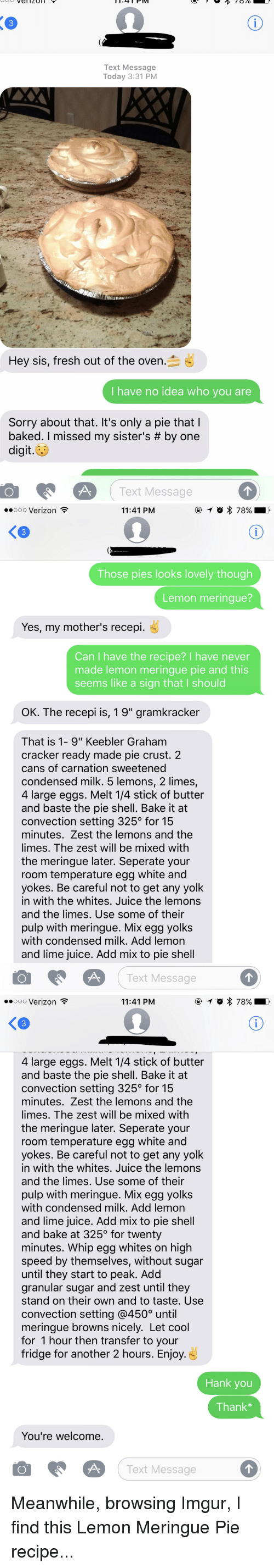 """Oldpeoplefacebook, Shell, and Fridge: Vel 4 PM  PIV  Text Message  Today 3:31 PM  Hey sis, fresh out of the oven  I have no idea who you are  Sorry about that. It's only a pie that  baked. missed my sister's by one  digit.  O Text Message   ooooo Verizon  11:41 PM  Those pies looks lovely though  Lemon meringue?  Yes, my mother's recepi.  Can have the recipe? I have never  made lemon meringue pie and this  seems like a sign that l should  OK. The recepi is, 19"""" gramkracker  That is 1- 9"""" Keebler Graham  cracker ready made pie crust. 2  cans of carnation sweetened  condensed milk. 5 lemons, 2 limes,  4 large eggs. Melt 14 stick of butter  and baste the pie shell. Bake it at  convection setting 325 for 15  minutes. Zest the lemons and the  limes. The zest will be mixed with  the meringue later. Seperate your  room temperature egg white and  yokes. Be careful not to get any yolk  in with the whites. Juice the lemons  and the limes. Use some of their  pulp with meringue. Mix egg yolks  with condensed milk. Add lemon  and lime juice. Add mix to pie shell  O A Text Message   ooooo Verizon  11:41 PM  4 large eggs. Melt 14 stick of butter  and baste the pie shell. Bake it at  convection setting 325 for 15  minutes. Zest the lemons and the  limes. The zest will be mixed with  the meringue later. Seperate your  room temperature egg white and  yokes. Be careful not to get any yolk  in with the whites. Juice the lemons  and the limes. Use some of their  pulp with meringue. Mix egg yolks  with condensed milk. Add lemon  and lime juice. Add mix to pie shell  and bake at 325 for twenty  minutes. Whip egg whites on high  speed by themselves, without sugar  until they start to peak. Add  granular sugar and zest until they  stand on their own and to taste. Use  convection setting @4500 until  meringue browns nicely. Let cool  for 1 hour then transfer to your  fridge for another 2 hours. Enjoy  Hank you  Thank  You're welcome  O A.  Text Message Meanwhile, browsing Imgur, I find this """
