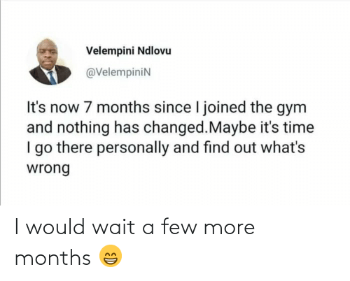 I Go: Velempini Ndlovu  @VelempiniN  It's now 7 months since I joined the gym  and nothing has changed.Maybe it's time  I go there personally and find out what's  wrong I would wait a few more months 😁