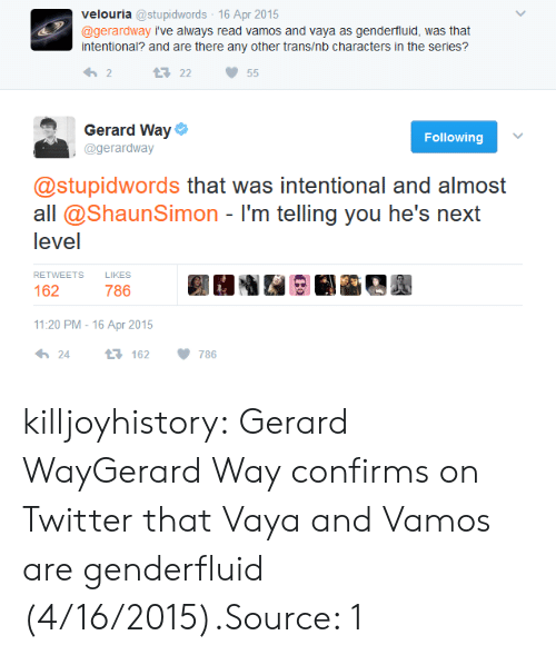Tumblr, Twitter, and Blog: velouria @stupidwords 16 Apr 2015  @gerardway i've always read vamos and vaya as genderfluid, was that  intentional? and are there any other trans/nb characters in the series?  わ2  23 22 55  Gerard Way  @gerardway  Following  @stupidwords that was intentional and almost  all @ShaunSimon - I'm telling you he's next  level  RETWEETSLIKES  162  786  11:20 PM-16 Apr 2015  24 t: 162 786 killjoyhistory:  Gerard WayGerard Way confirms on Twitter that Vaya and Vamos are genderfluid (4/16/2015).Source: 1
