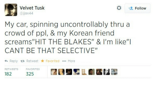 """Favorited: Velvet Tusk  @jjax44  t Follow  My car, spinning uncontrollably thru a  crowd of ppl, & my Korean friend  screams""""HIT THE BLAKES"""" & I'm like""""I  CANT BE THAT SELECTIVE  h Reply tRetweet Favorited More  RETWEETS  32ORITES  闊  且劇鷭包髜"""