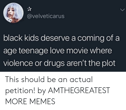 black kids: @velveticarus  black kids deserve a coming of a  age teenage love movie where  violence or drugs aren't the plot This should be an actual petition! by AMTHEGREATEST MORE MEMES