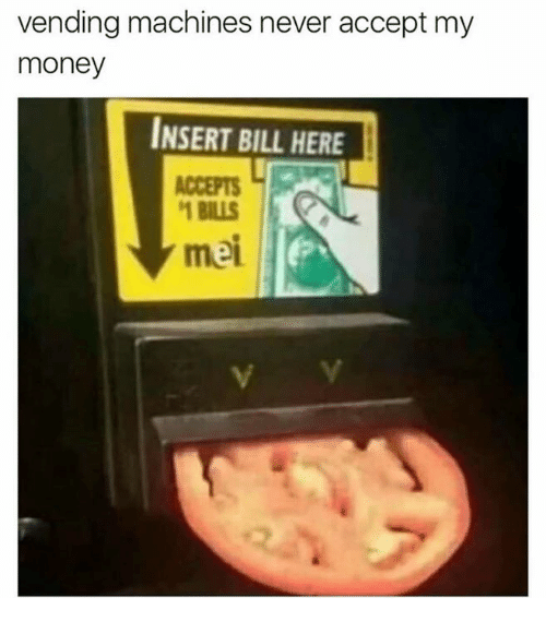 acception: vending machines never accept my  money  INSERT BILL HERE  ACCEPTS  BILLS  mei