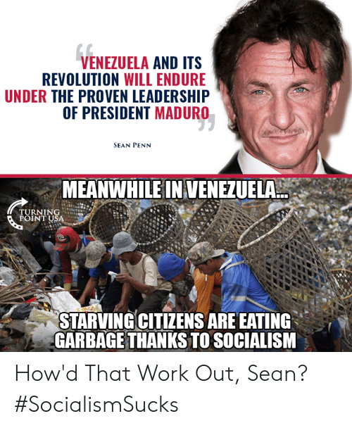 Leadership: VENEZUELA AND ITS  REVOLUTION WILL ENDURE  UNDER THE PROVEN LEADERSHIP  OF PRESIDENT MADURO  SEAN PENN  MEANWHILE IN VENEZUELA  TURNING  POINT USA  STARVINGCITIZENS ARE EATING  GARBAGE THANKS TO SOCIALISM How'd That Work Out, Sean? #SocialismSucks