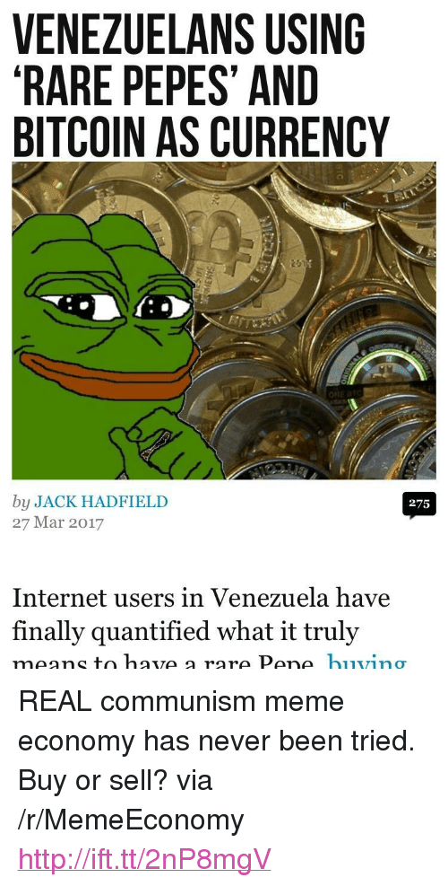 """Rare Pepes: VENEZUELANS USING  RARE PEPES' AND  BITCOIN AS CURRENCY  by JACK HADFIELD  27 Mar 2017  275  Internet users in Venezuela have  finally quantified what it truly <p>REAL communism meme economy has never been tried. Buy or sell? via /r/MemeEconomy <a href=""""http://ift.tt/2nP8mgV"""">http://ift.tt/2nP8mgV</a></p>"""