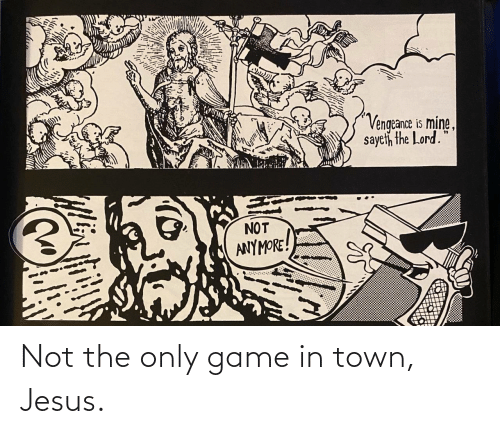 town: Vengeance is mine,  sayeth the Lord.  NOT  ANYMORE! Not the only game in town, Jesus.