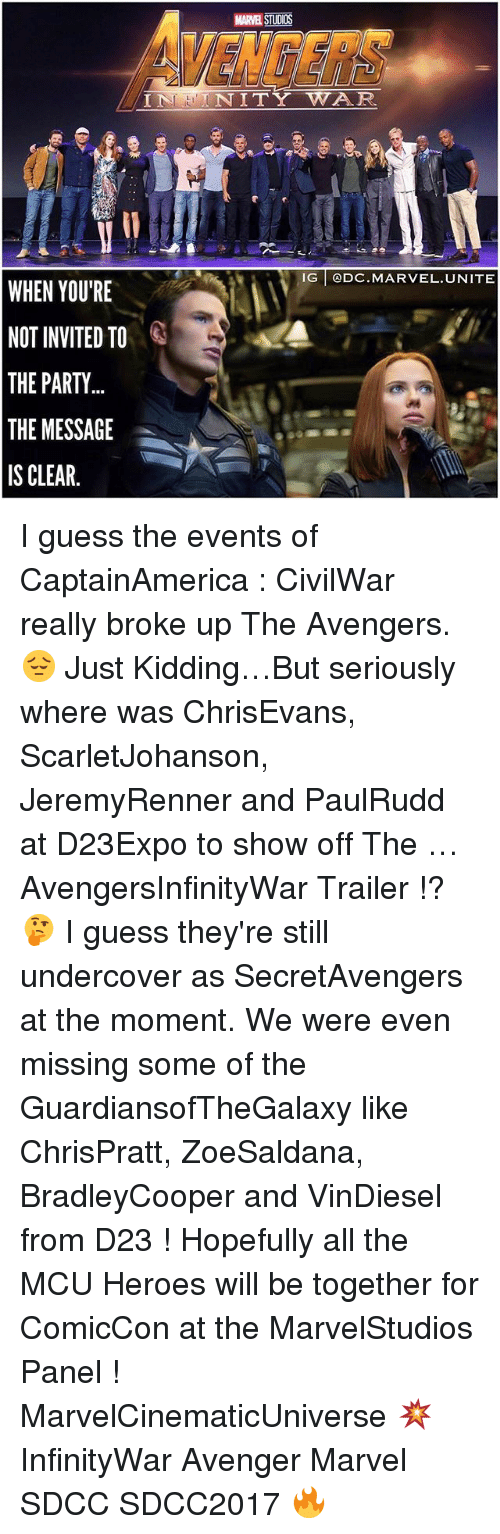 Evenement: VENGERS  MARVEL STUDIOS  INNITY WAR  IG @DC.MARVEL.UNITE  WHEN YOU'RE  NOT INVITED TO  THE PARTY  THE MESSAGE  IS CLEAR. I guess the events of CaptainAmerica : CivilWar really broke up The Avengers. 😔 Just Kidding…But seriously where was ChrisEvans, ScarletJohanson, JeremyRenner and PaulRudd at D23Expo to show off The … AvengersInfinityWar Trailer !? 🤔 I guess they're still undercover as SecretAvengers at the moment. We were even missing some of the GuardiansofTheGalaxy like ChrisPratt, ZoeSaldana, BradleyCooper and VinDiesel from D23 ! Hopefully all the MCU Heroes will be together for ComicCon at the MarvelStudios Panel ! MarvelCinematicUniverse 💥 InfinityWar Avenger Marvel SDCC SDCC2017 🔥