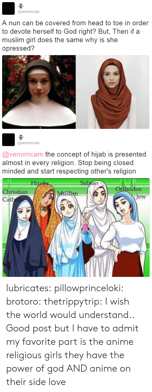 Anime, Girls, and God: @venomcam  A nun can be covered from head to toe in order  to devote herself to God right? But, Then if a  muslim girl does the same why is she  opressed?   @venomcam  @venomcam the concept of hijab is presented  almost in every religion. Stop being closed  minded and start respecting other's religion  Orthodox  je  Christian  at lubricates:  pillowprinceloki: brotoro:  thetrippytrip:   I wish the world would understand..  Good post but I have to admit my favorite part is the anime religious girls   they have the power of god AND anime on their side   love