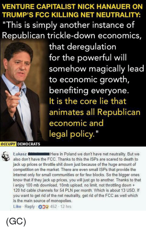 """Anaconda, Internet, and Memes: VENTURE CAPITALIST NICK HANAUER ON  TRUMP'S FCC KILLING NET NEUTRALITY:  """"This is simply another instance of  Republican trickle-down economics,  that deregulation  for the powerful will  somehow magically lead  to economic growth,  benefiting everyone.  It is the core lie that  animates all Republican  economic and  legal policy.""""  oCCUPY  DEMOCRATS  ŁukaszHere in Poland we don't have net neutrality But we  also don't have the FCC. Thanks to this the ISPs are scared to death to  jack up prices or throttle shit down just because of the huge amount of  competition on the market. There are even small ISPs that provide the  internet only for small communities or for few blocks. So the bigger ones  know that if they jack up prices, you will just go to another. Thanks to that  i enjoy 100 mb download, 10mb upload, no limit, not throttling down +  120 hd cable channels for 54 PLN per month. Which is about 13 USD If  you want to get rid of the net neutrality, get rid of the FCC as well which  is the main source of monopolies.  Like Reply 452 12 hrs (GC)"""