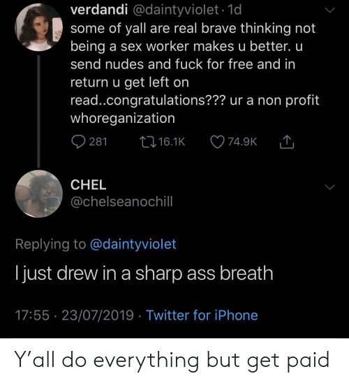 Ass, Iphone, and Nudes: verdandi @daintyviolet.1d  some of yall are real brave thinking not  being a sex worker makes u better. u  send nudes and fuck for free and in  return u get left on  read..congratulations??? ur a non profit  whoreganization  t16.1K  281  74.9K  CHEL  @chelseanochill  Replying to @daintyviolet  ljust drew in a sharp ass breath  17:55 23/07/2019 Twitter for iPhone Y'all do everything but get paid