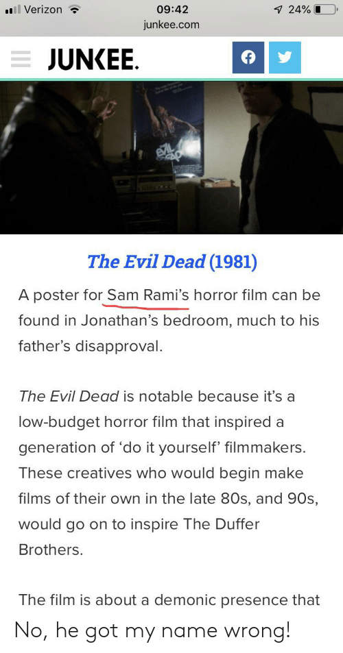 80s, Verizon, and Budget: Verizon  09:42  24%  junkee.com  JUNKEE  The Evil Dead (1981)  A poster for Sam Rami's horror film can be  found in Jonathan's bedroom, much to his  father's disapproval  The Evil Dead is notable because it's a  low-budget horror film that inspired a  generation of 'do it yourself' filmmakers.  These creatives who would begin make  films of their own in the late 80s, and 90s  would go on to inspire The Duffer  Brothers.  The film is about a demonic presence that No, he got my name wrong!