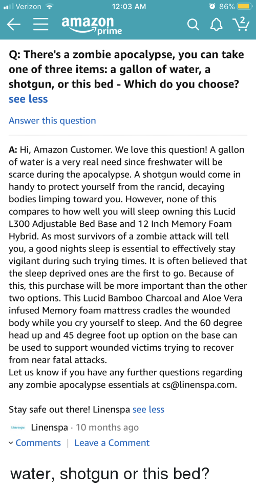 survivors: Verizon  12:03 AM  L  amazon  2  lprime  Q: There's a zombie apocalypse, you can take  one of three items: a gallon of water, a  shotgun, or this bed - Which do you choose?  see less  Answer this question  A: Hi, Amazon Customer. We love this question! A gallon  of water is a very real need since freshwater will be  scarce during the apocalypse. A shotgun would come in  handy to protect yourself from the rancid, decaying  bodies limping toward you. However, none of this  compares to how well you will sleep owning this Lucid  L300 Adjustable Bed Base and 12 Inch Memory Foam  Hybrid. As most survivors of a zombie attack will tell  you, a good nights sleep is essential to effectively stay  vigilant during such trying times. It is often believed that  the sleep deprived ones are the first to go. Because of  this, this purchase will be more important than the other  two options. This Lucid Bamboo Charcoal and Aloe Vera  infused Memory foam mattress cradles the wounded  body while you cry yourself to sleep. And the 60 degree  head up and 45 degree foot up option on the base can  be used to support wounded victims trying to recover  from near fatal attacks.  Let us know if you have any further questions regarding  any zombie apocalypse essentials at cs@linenspa.com  Stay safe out there! Linenspa see less  Linenspa 10 months ago  Comments Leave a Comment water, shotgun or this bed?