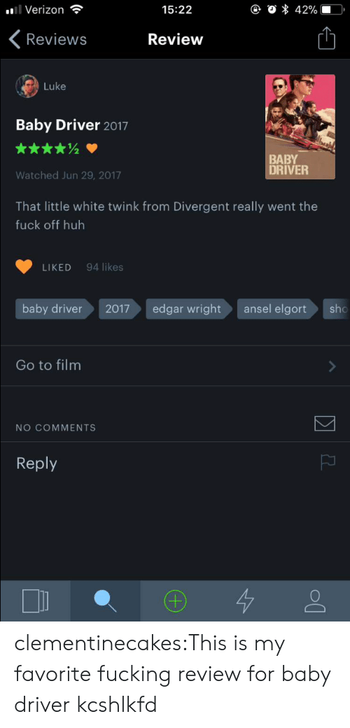 Divergent: Verizon  15:22  Reviews  Review  Luke  Baby Driver 2017  BABY  DRIVER  Watched Jun 29, 2017  That little white twink from Divergent really went the  fuck off huh  LIKED 94 likes  baby driver  2017edgar wrightansel elgort  sho  Go to film  NO COMMENTS  Reply clementinecakes:This is my favorite fucking review for baby driver kcshlkfd