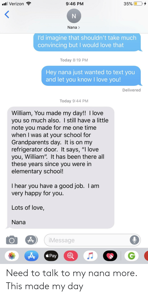 """Love, School, and Verizon: Verizon  35%  9:46 PM  Nana>  l'd imagine that shouldn't take much  convincing but I would love that  Today 8:19 PM  Hey nana just wanted to text you  and let you know I love you!  Delivered  Today 9:44 PM  William, You made my day!! I love  you so much also. I still have a little  note you made for me one time  when I was at your school for  Grandparents day. It is on my  refrigerator door. It says, """"I love  you, William"""" It has been there all  these years since you were in  elementary school!  I hear you have a good job. I am  very happy for you.  Lots of love,  Nana  Message  á Pay Need to talk to my nana more. This made my day"""
