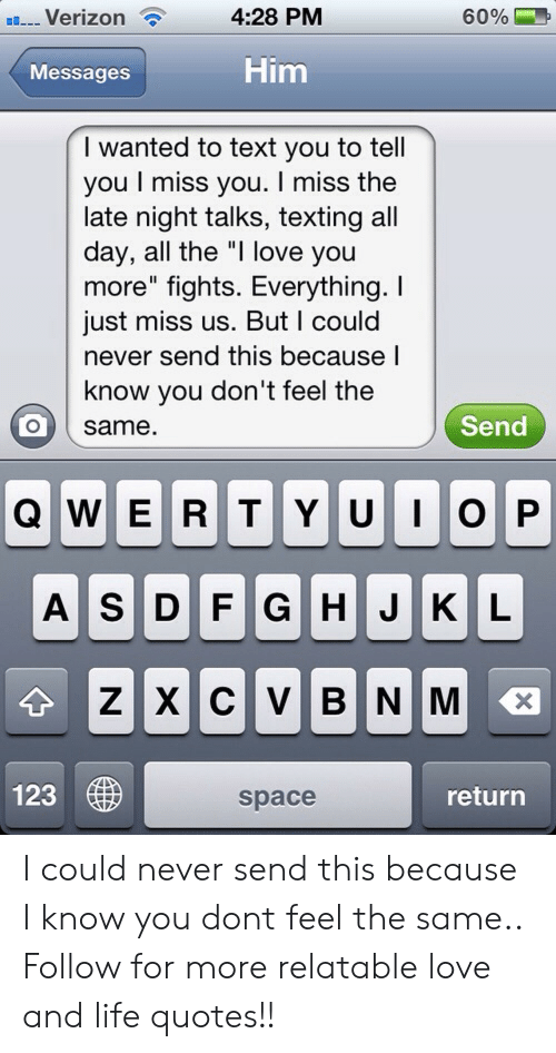 """Life, Love, and Texting: ..--Verizon  4:28 PM  60%  Messagos  Him  I wanted to text you to tell  you I miss you. I miss the  late night talks, texting all  day, all the """"I love you  more"""" fights. Everything. I  just miss us. But I could  never send this because I  know you don't feel the  same  Send  123  space  return I could never send this because I know you dont feel the same..  Follow for more relatable love and life quotes!!"""