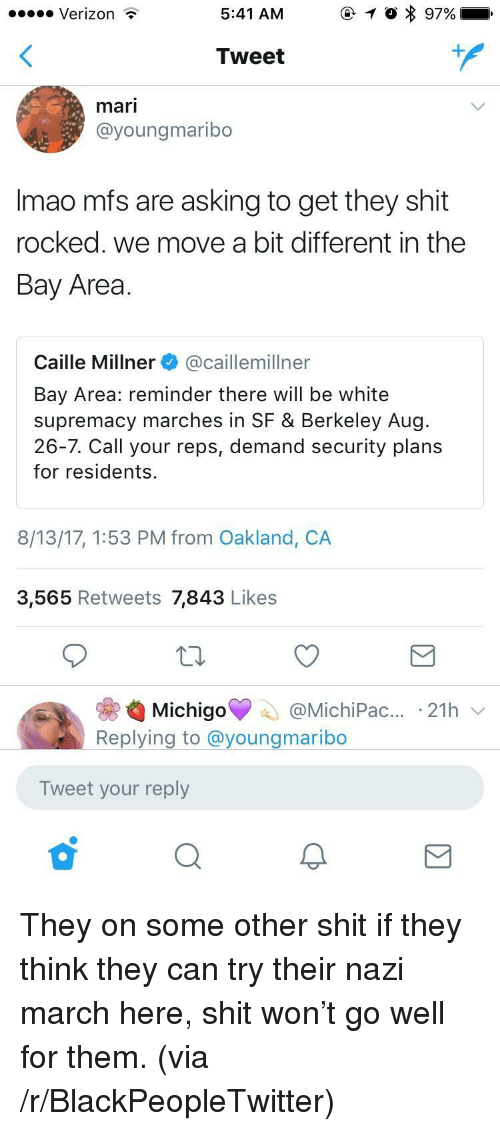 Blackpeopletwitter, Shit, and Verizon: Verizon  5:41 AM  Tweet  mari  @youngmaribo  Imao mfs are asking to get they shit  rocked. we move a bit different in the  Bay Area  Caille Millner @caillemillner  Bay Area: reminder there will be white  supremacy marches in SF & Berkeley Aug  26-7. Call your reps, demand security plans  for residents.  8/13/17, 1:53 PM from Oakland, CA  3,565 Retweets 7,843 Likes  ас...-21h  Replying to @youngmaribo  Tweet your reply <p>They on some other shit if they think they can try their nazi march here, shit won't go well for them. (via /r/BlackPeopleTwitter)</p>