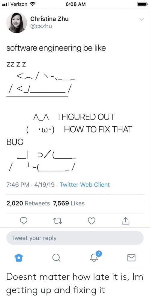 Be Like, Twitter, and Verizon: Verizon  6:08 AM  Christina Zhu  Cszhu  software engineering be like  Λ_Λ IFIGURED OUT  ( ·ω·) HOW TO FIX THAT  BUG  7:46 PM 4/19/19 Twitter Web Client  2,020 Retweets 7,569 Likes  Tweet your reply  7 Doesnt matter how late it is, Im getting up and fixing it