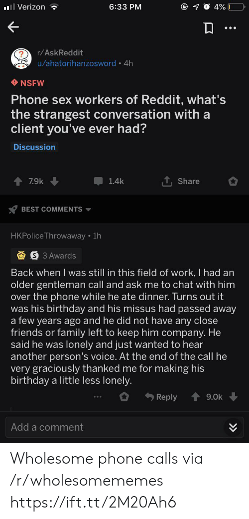 Birthday, Family, and Friends: Verizon  6:33 PM  4%  r/AskReddit  u/ahatorihanzosword 4h  NSFW  Phone sex workers of Reddit, what's  the strangest conversation with a  client you've ever had?  Discussion  7.9k  1.4k  Share  BEST COMMENTS  HKPolice Throwaway 1h  S 3 Awards  Back when I was still in this field of work, I had an  older gentleman call and ask me to chat with him  over the phone while he ate dinner. Turns out it  was his birthday and his missus had passed away  a few years ago and he did not have any close  friends or family left to keep him company. He  said he was lonely and just wanted to hear  another person's voice. At the end of the call he  very graciously thanked me for making his  birthday a little less lonely.  Reply  9.0k  Add a comment  >> Wholesome phone calls via /r/wholesomememes https://ift.tt/2M20Ah6