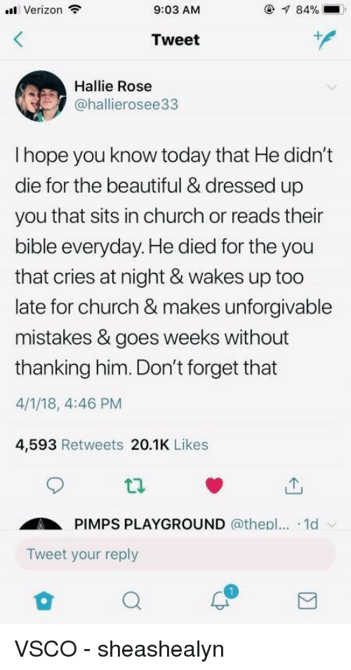 Beautiful, Church, and Verizon: Verizon  9:03 AM  84%  Tweet  Hallie Rose  @hallierosee33  I hope you know today that He didn't  die for the beautiful & dressed up  you that sits in church or reads their  bible everyday. He died for the you  that cries at night & wakes up too  late for church & makes unforgivable  mistakes & goes weeks without  thanking him. Don't forget that  4/1/18, 4:46 PM  4,593 Retweets 20.1K Likes  ti.  PIMPS PLAYGROUND @thepl... .1d  Tweet your reply VSCO - sheashealyn