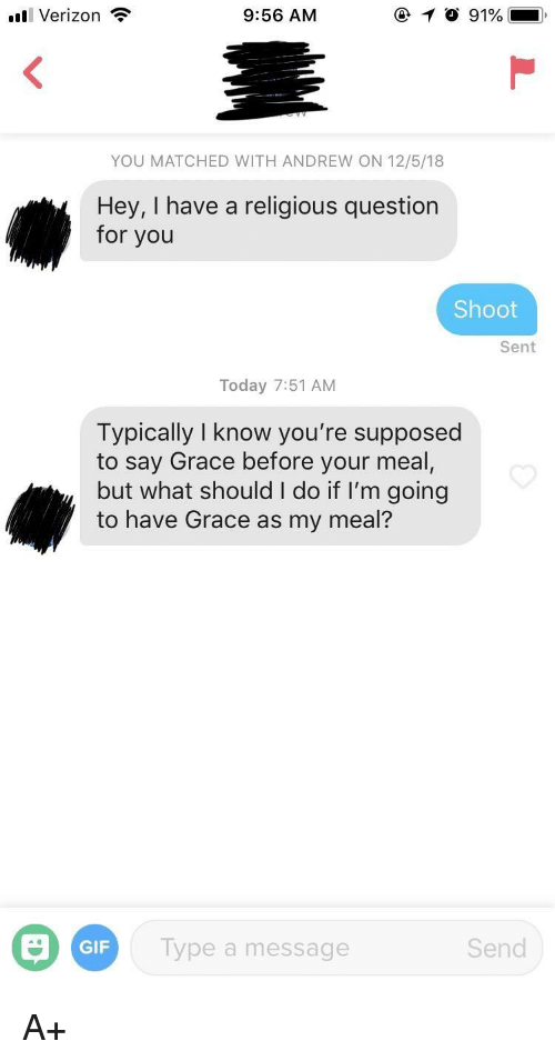 Gif, Verizon, and Today: Verizon?  9:56 AM  YOU MATCHED WITH ANDREW ON 12/5/18  Hey, I have a religious question  for you  Shoot  Sent  Today 7:51 AM  Typically I know you're supposed  to say Grace before your meal,  but what should I do if I'm going  to have Grace as my meal?  GIF  Type a message  Send A+