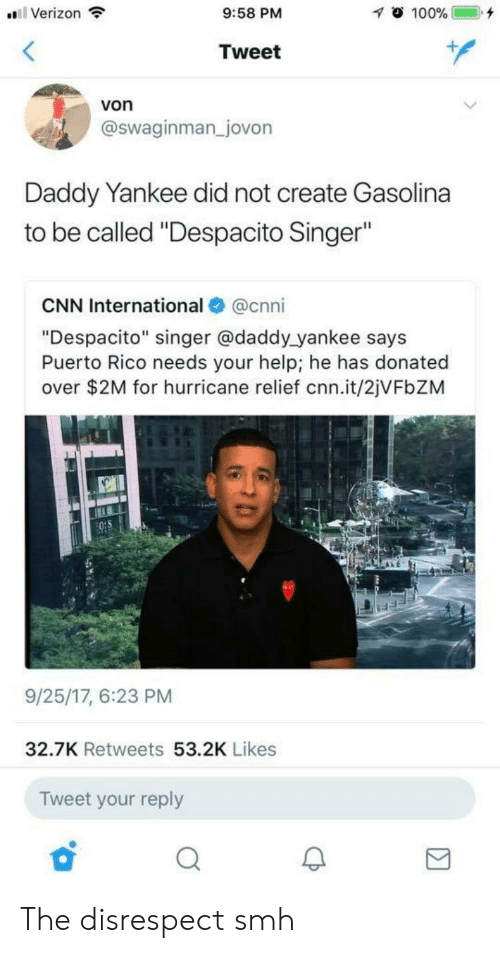 """Daddy Yankee: Verizon  9:58 PM  Tweet  von  @swaginman _jovon  Daddy Yankee did not create Gasolina  to be called """"Despacito Singer""""  CNN International@cnni  """"Despacito"""" singer @daddy yankee says  Puerto Rico needs your help; he has donated  over $2M for hurricane relief cnn.it/2jVFbZM  9/25/17, 6:23 PM  32.7K Retweets 53.2K Likes  Tweet your reply The disrespect smh"""