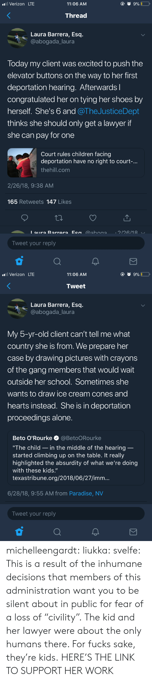 """Deportation: Verizon LTE  11:06 AM  Thread  Laura Barrera, Esq.  @abogada_laura  Today my client was excited to push the  elevator buttons on the way to her first  deportation hearing. Afterwardsl  congratulated her on tying her shoes by  herself. She's 6 and @TheJusticeDept  thinks she should only get a lawyer if  she can pay for one  Court rules children facing  deportation have no right to court-.  thehill.com  2/26/18, 9:38 AM  165 Retweets 147 Likes  Tweet your reply   Verizon LTE  11:06 AM  Tweet  Laura Barrera, Esq.  @abogada_laura  My 5-yr-old client can't tell me what  country she is from. We prepare her  case by drawing pictures with crayons  of the gang members that would wait  outside her school. Sometimes she  wants to draw ice cream cones and  hearts instead. She is in deportation  proceedings alone  Beto O'Rourke @BetoORourke  """"The child _ in the middle of the hearing  started climbing up on the table. It really  highlighted the absurdity of what we're doing  with these kids.""""  texastribune.org/2018/06/27/imm...  6/28/18, 9:55 AM from Paradise, NV  Tweet your reply michelleengardt:  liukka:  svelfe: This is a result of the inhumane decisions that members of this administration want you to be silent about in public for fear of a loss of """"civility"""".  The kid and her lawyer were about the only humans there.  For fucks sake, they're kids.  HERE'S THE LINK TO SUPPORT HER WORK"""