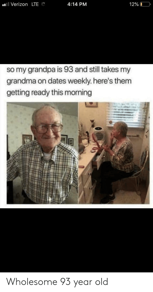 Grandma, Verizon, and Grandpa: Verizon LTE  4:14 PM  12% 0  so my grandpa is 93 and still takes my  grandma on dates weekly. here's them  getting ready this morning Wholesome 93 year old