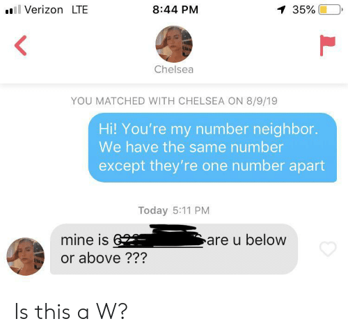 Chelsea, Verizon, and Today: Verizon LTE  8:44 PM  1 35%  Chelsea  YOU MATCHED WITH CHELSEA ON 8/9/19  Hi! You're my number neighbor.  We have the same number  except they're one number apart  Today 5:11 PM  mine is6  are u below  or above ??? Is this a W?