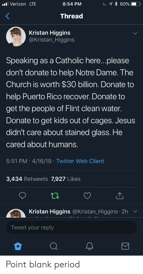 Puerto Rico: Verizon LTE  8:54 PM  Thread  Kristan Higgins  @Kristan_Higgins  Speaking as a Catholic here...please  don't donate to help Notre Dame. The  Church is worth $30 billion. Donate to  help Puerto Rico recover. Donate to  get the people of Flint clean water.  Donate to get kids out of cages. Jesus  didn't care about stained glass. He  cared about humans.  5:51 PM 4/16/19 Twitter Web Client  3,434 Retweets 7,927 Likes  tl.  Kristan Higgins  Tweet your reply  @Kristan_Higgins 2h Point blank period