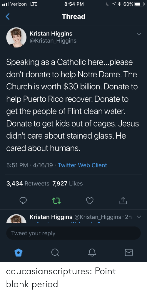 Puerto Rico: Verizon LTE  8:54 PM  Thread  Kristan Higgins  @Kristan_Higgins  Speaking as a Catholic here...please  don't donate to help Notre Dame. The  Church is worth $30 billion. Donate to  help Puerto Rico recover. Donate to  get the people of Flint clean water.  Donate to get kids out of cages. Jesus  didn't care about stained glass. He  cared about humans.  5:51 PM 4/16/19 Twitter Web Client  3,434 Retweets 7,927 Likes  tl.  Kristan Higgins  Tweet your reply  @Kristan_Higgins 2h caucasianscriptures: Point blank period