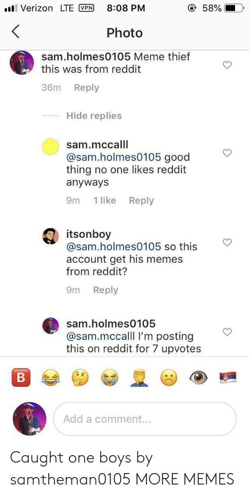 Dank, Meme, and Memes: Verizon LTE VPN  @ 58%  8:08 PM  <  Photo  sam.holmes0105 Meme thief  this was from reddit  Reply  36m  Hide replies  sam.mccalll  @sam.holmes0105 good  thing no one likes reddit  anyways  Reply  1 like  9m  itsonboy  @sam.holmes0105 so this  account get his memes  from reddit?  Reply  9m  sam.holmes0105  @sam.mccalll I'm posting  this on reddit for 7 upvotes  B  Add a comment... Caught one boys by samtheman0105 MORE MEMES