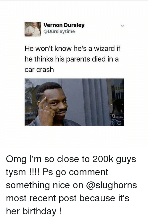 Car Crashing: Vernon Dursley  @Dursley time  He won't know he's a wizard if  he thinks his parents died in a  car crash  penino Omg I'm so close to 200k guys tysm !!!! Ps go comment something nice on @slughorns most recent post because it's her birthday !