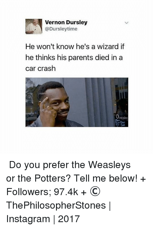 Car Crashing: Vernon Dursley  @Dursley time  He won't know he's a wizard if  he thinks his parents died in a  car crash ⠀⠀⠀⠀↡ Do you prefer the Weasleys or the Potters? Tell me below! + Followers; 97.4k + © ThePhilosopherStones | Instagram | 2017