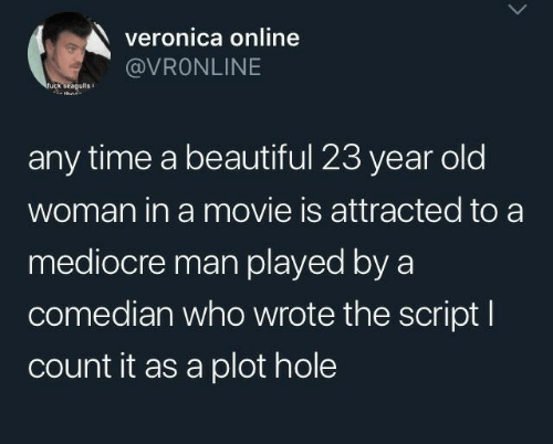 Old woman: veronica online  @VRONLINE  ruck seagulis  any time a beautiful 23 year old  woman in a movie is attracted to a  mediocre man played by a  comedian who wrote the script I  count it as a plot hole