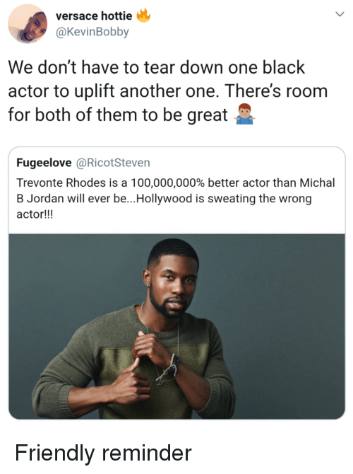 rhodes: versace hottie  @KevinBobby  We don't have to tear down one black  actor to uplift another one. There's roonm  for both of them to be great  Fugeelove @RicotSteven  Trevonte Rhodes is a 100,000,000% better actor than Michal  B Jordan will ever be.. Hollywood is sweating the wrong  actor!!! Friendly reminder