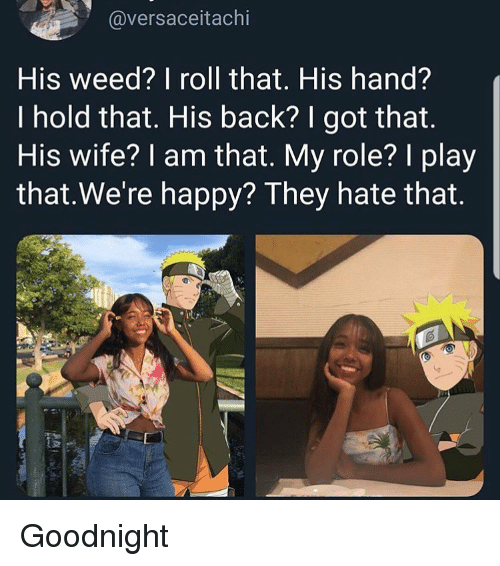 Funny, Weed, and Happy: @versaceitachi  His weed? I roll that. His hand?  I hold that. His back? I got that.  His wife? I am that. My role? I play  that.We're happy? They hate that. Goodnight