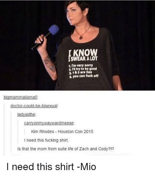 zach and cody: very sorry  2, ill try to be good  3,1&1 Bre lies  4e you can fuck off  big mammallama5  doctor could be bisexual  lady Sidhe:  carryonmyWaywardmeese:  Kim Rhodes Houston Con 2015  I need this fucking shirt.  ls that the mom from suite life of Zach and Cody?!? I need this shirt -Mio