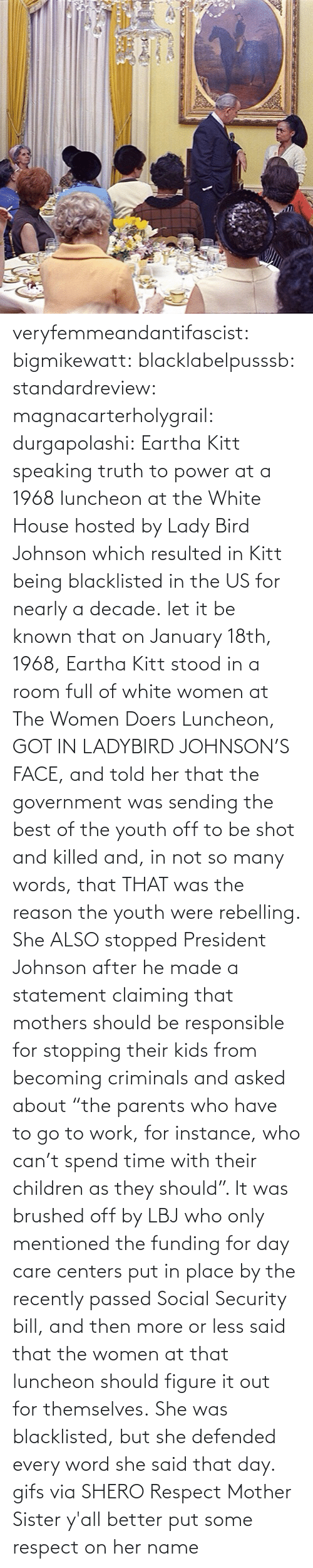 "But She: veryfemmeandantifascist: bigmikewatt:  blacklabelpusssb:  standardreview:  magnacarterholygrail:  durgapolashi:  Eartha Kitt speaking truth to power at a 1968 luncheon at the White House hosted by Lady Bird Johnson which resulted in Kitt being blacklisted in the US for nearly a decade.  let it be known that on January 18th, 1968, Eartha Kitt stood in a room full of white women at The Women Doers Luncheon, GOT IN LADYBIRD JOHNSON'S FACE, and told her that the government was sending the best of the youth off to be shot and killed and, in not so many words, that THAT was the reason the youth were rebelling. She ALSO stopped President Johnson after he made a statement claiming that mothers should be responsible for stopping their kids from becoming criminals and asked about ""the parents who have to go to work, for instance, who can't spend time with their children as they should"". It was brushed off by LBJ who only mentioned the funding for day care centers put in place by the recently passed Social Security bill, and then more or less said that the women at that luncheon should figure it out for themselves. She was blacklisted, but she defended every word she said that day.    gifs via  SHERO   Respect Mother Sister  y'all better put some respect on her name"