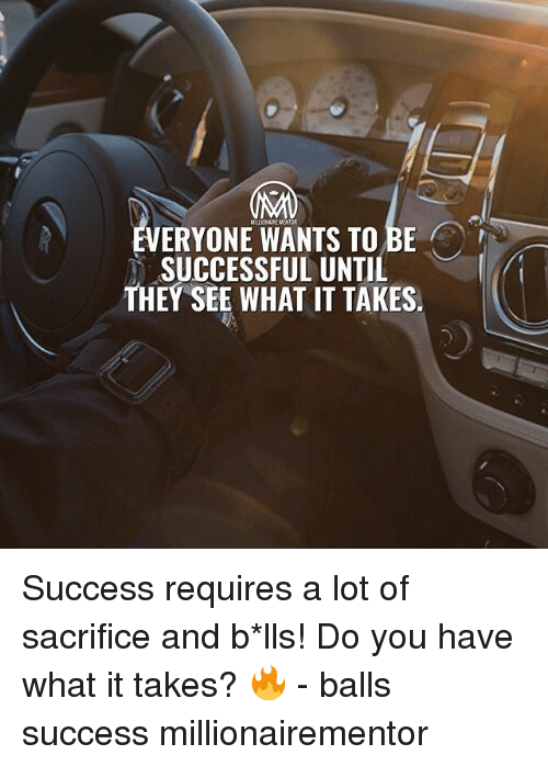 lls: VERYONE WANTS TO BE  SUCCESSFUL UNTIL  THEY SEE WHAT IT TAKES. Success requires a lot of sacrifice and b*lls! Do you have what it takes? 🔥 - balls success millionairementor