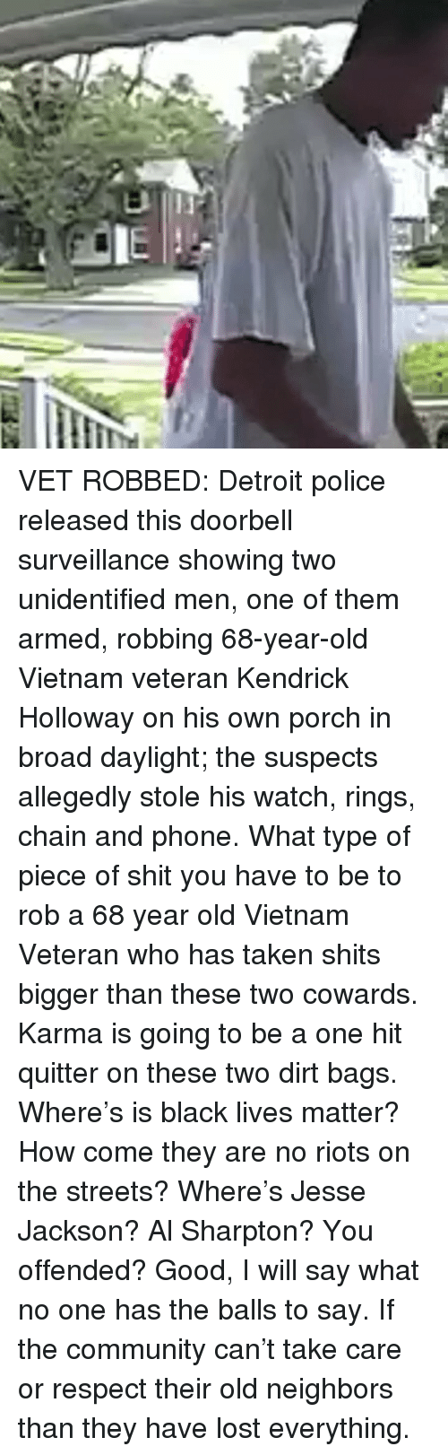riots: VET ROBBED: Detroit police released this doorbell surveillance showing two unidentified men, one of them armed, robbing 68-year-old Vietnam veteran Kendrick Holloway on his own porch in broad daylight; the suspects allegedly stole his watch, rings, chain and phone. What type of piece of shit you have to be to rob a 68 year old Vietnam Veteran who has taken shits bigger than these two cowards. Karma is going to be a one hit quitter on these two dirt bags. Where's is black lives matter? How come they are no riots on the streets? Where's Jesse Jackson? Al Sharpton? You offended? Good, I will say what no one has the balls to say. If the community can't take care or respect their old neighbors than they have lost everything.