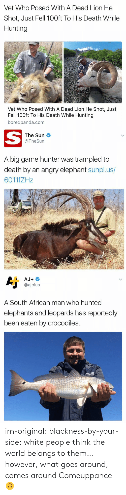 Hunted: Vet Who Posed With A Dead Lion He  Shot, Just Fell 100ft To His Death While  Hunting  Vet Who Posed With A Dead Lion He Shot, Just  Fell 100ft To His Death While Hunting  boredpanda.com   The Sun  @TheSurn  A big game hunter was trampled to  death by an angry elephant sunpl.us/  6011fZHz   @ajplus  A South African man who hunted  elephants and leoparas has reportedly  been eaten by crocodiles. im-original: blackness-by-your-side:  white people think the world belongs to them… however, what goes around, comes around  Comeuppance 🙃