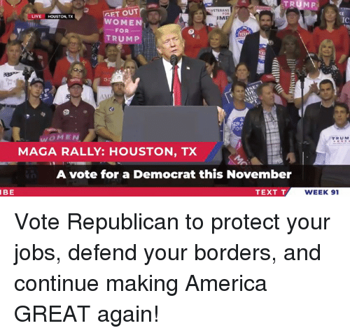 Making America Great Again: VETERAN  GET OUT  CE  IC  LIVE HOUSTON, TX  IM  WOMEN  FOR-  TRUMP  WOMEN  MAGA RALLY: HOUSTON, TX  RUM  A vote for a Democrat this November  IBE  TEXT T  WEEK 91 Vote Republican to protect your jobs, defend your borders, and continue making America GREAT again!