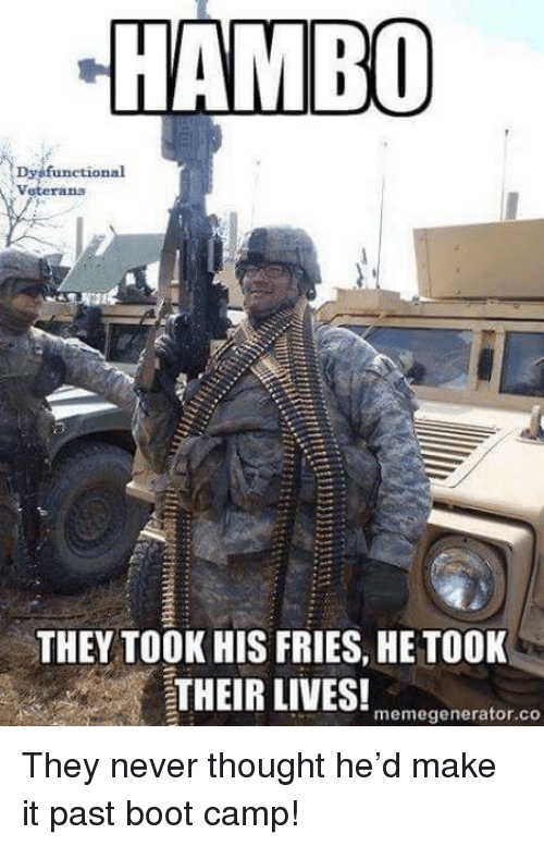 memegenerator: Veterans  THEY TOOK HIS FRIES, HE TOOK  memegenerator.co They never thought he'd make it past boot camp!
