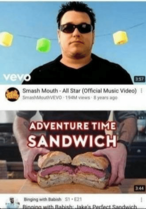 All Star: vev  3:57  Smash Mouth All Star (Official Music Video) l  SmashMouthVEVO 194M views 8 years ago  ADVENTURE TIME  SANDWICH  3:44  Binging with Babish S1 E21